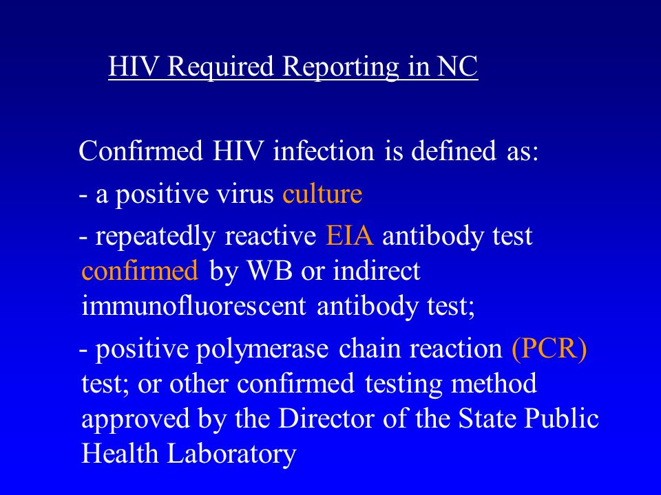 HIV Required Reporting in NC Confirmed HIV infection is defined as: - a positive virus culture - repeatedly reactive EIA antibody test confirmed by WB or indirect immunofluorescent antibody test; - positive polymerase chain reaction (PCR) test; or other confirmed testing method approved by the Director of the State Public Health Laboratory