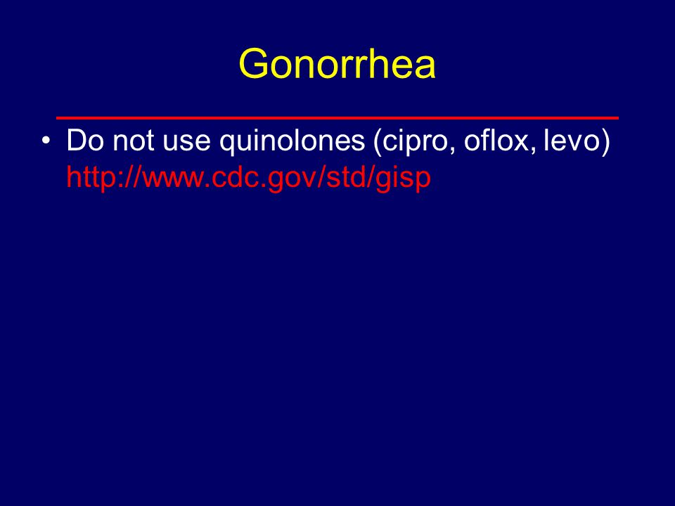 Gonorrhea Do not use quinolones (cipro, oflox, levo) http://www.cdc.gov/std/gisp