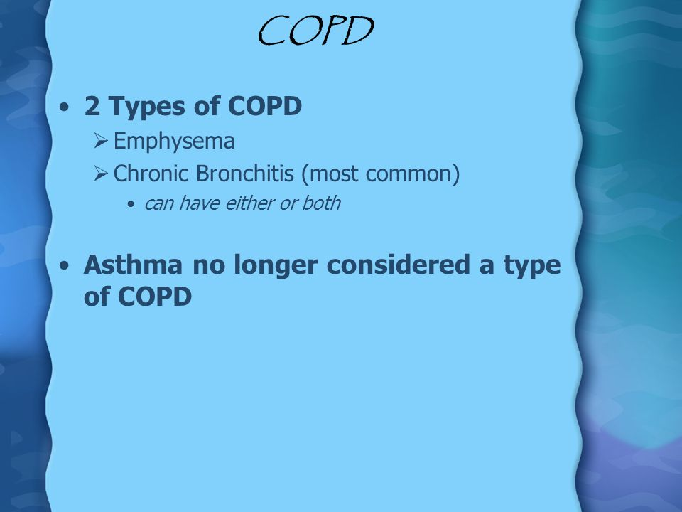 COPD 2 Types of COPD Asthma no longer considered a type of COPD