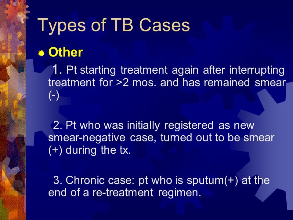 Types of TB Cases Other. 1. Pt starting treatment again after interrupting treatment for >2 mos. and has remained smear (-)