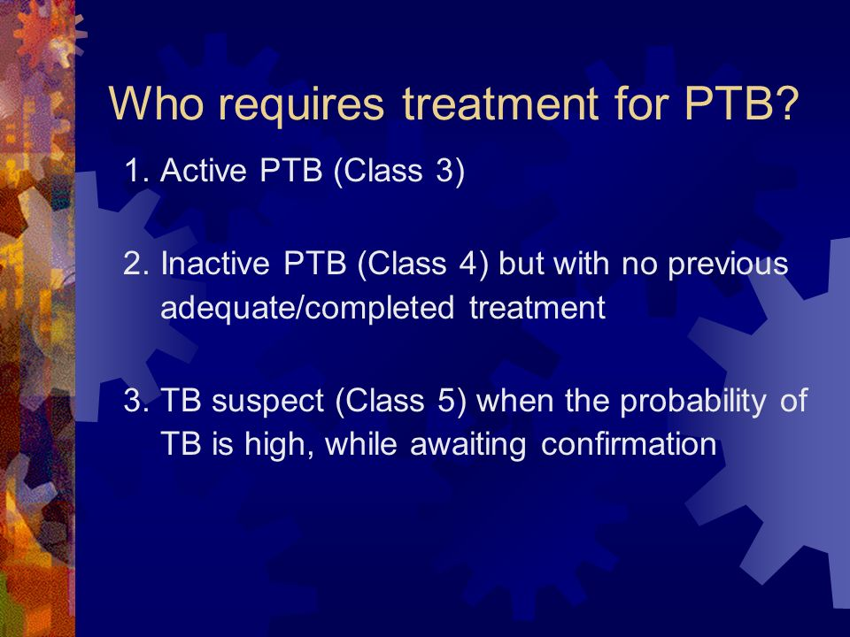 Who requires treatment for PTB