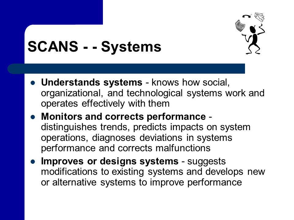 SCANS - - Systems Understands systems - knows how social, organizational, and technological systems work and operates effectively with them.