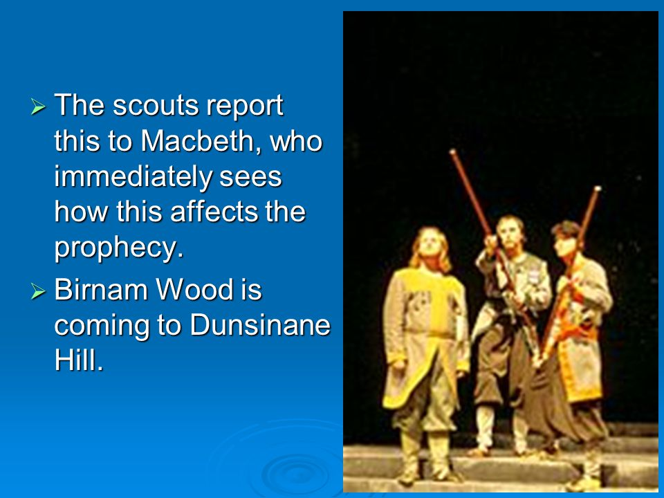 The scouts report this to Macbeth, who immediately sees how this affects the prophecy.