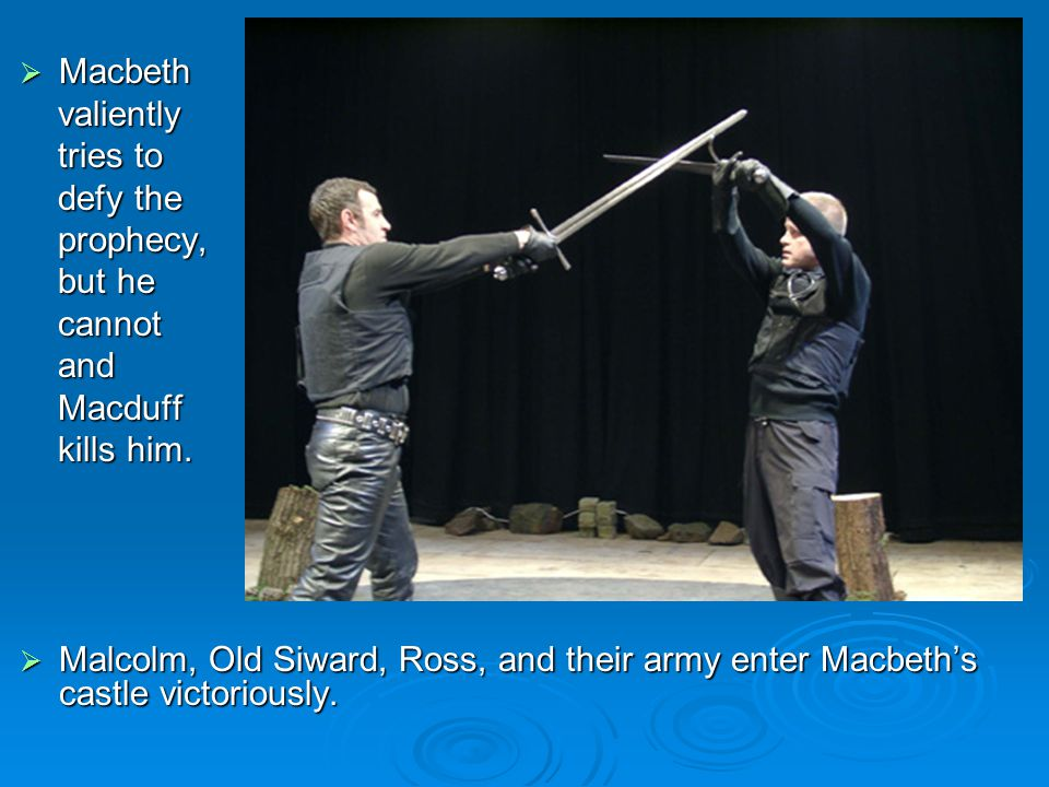 Macbeth valiently. tries to. defy the. prophecy, but he. cannot. and. Macduff. kills him.