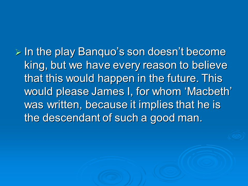 In the play Banquo's son doesn't become king, but we have every reason to believe that this would happen in the future.
