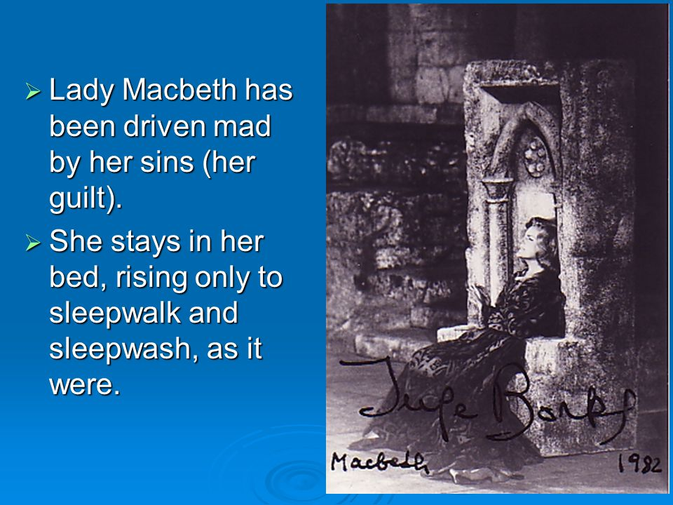 Lady Macbeth has been driven mad by her sins (her guilt).