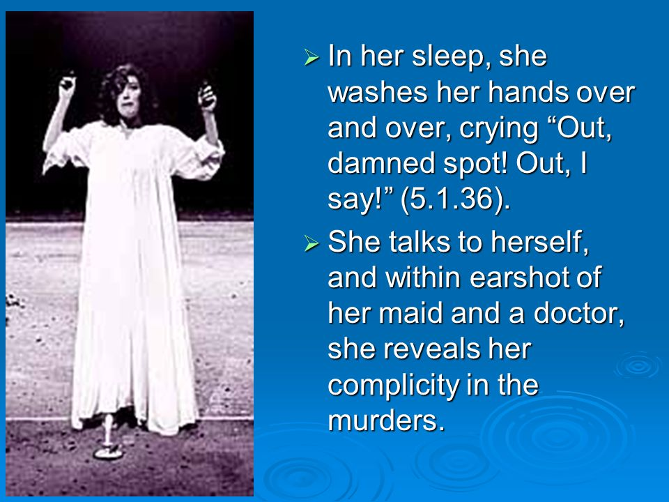 In her sleep, she washes her hands over and over, crying Out, damned spot! Out, I say! (5.1.36).