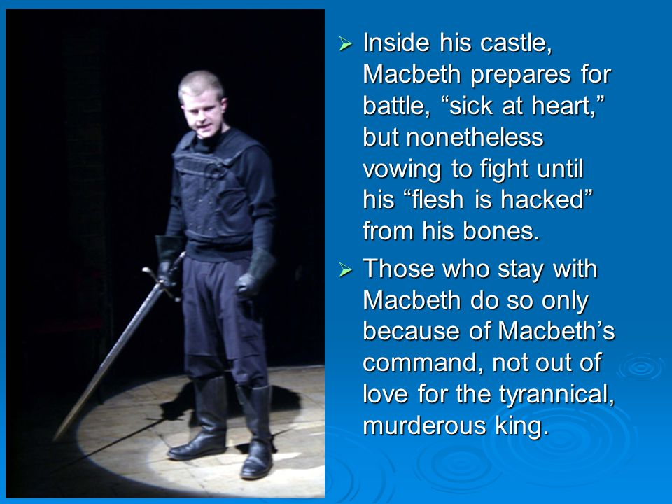 Inside his castle, Macbeth prepares for battle, sick at heart, but nonetheless vowing to fight until his flesh is hacked from his bones.