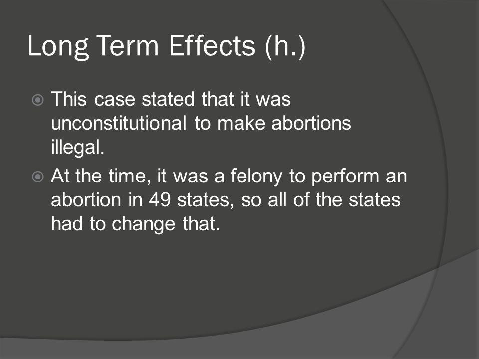 Long Term Effects (h.) This case stated that it was unconstitutional to make abortions illegal.