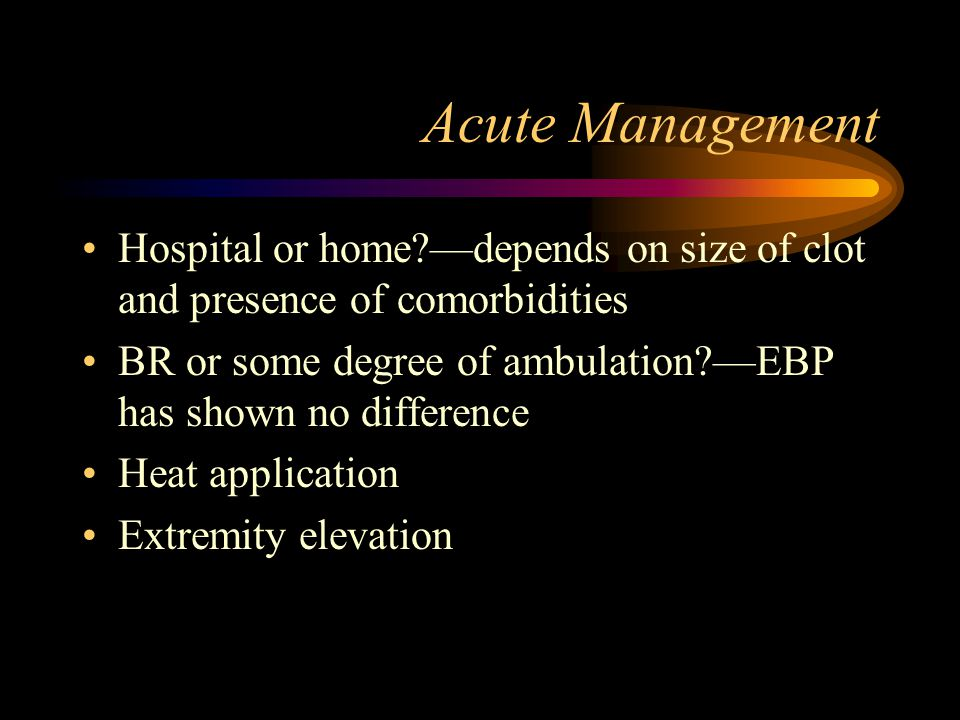 Acute Management Hospital or home —depends on size of clot and presence of comorbidities.