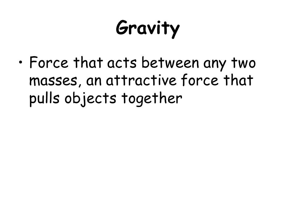 Gravity Force that acts between any two masses, an attractive force that pulls objects together