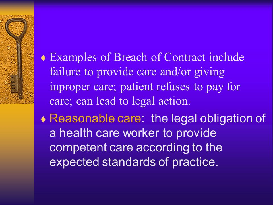 Examples of Breach of Contract include failure to provide care and/or giving inproper care; patient refuses to pay for care; can lead to legal action.