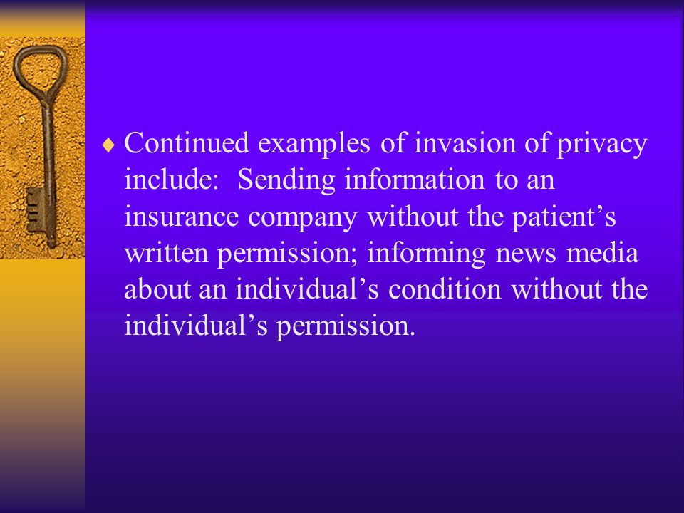 Continued examples of invasion of privacy include: Sending information to an insurance company without the patient's written permission; informing news media about an individual's condition without the individual's permission.