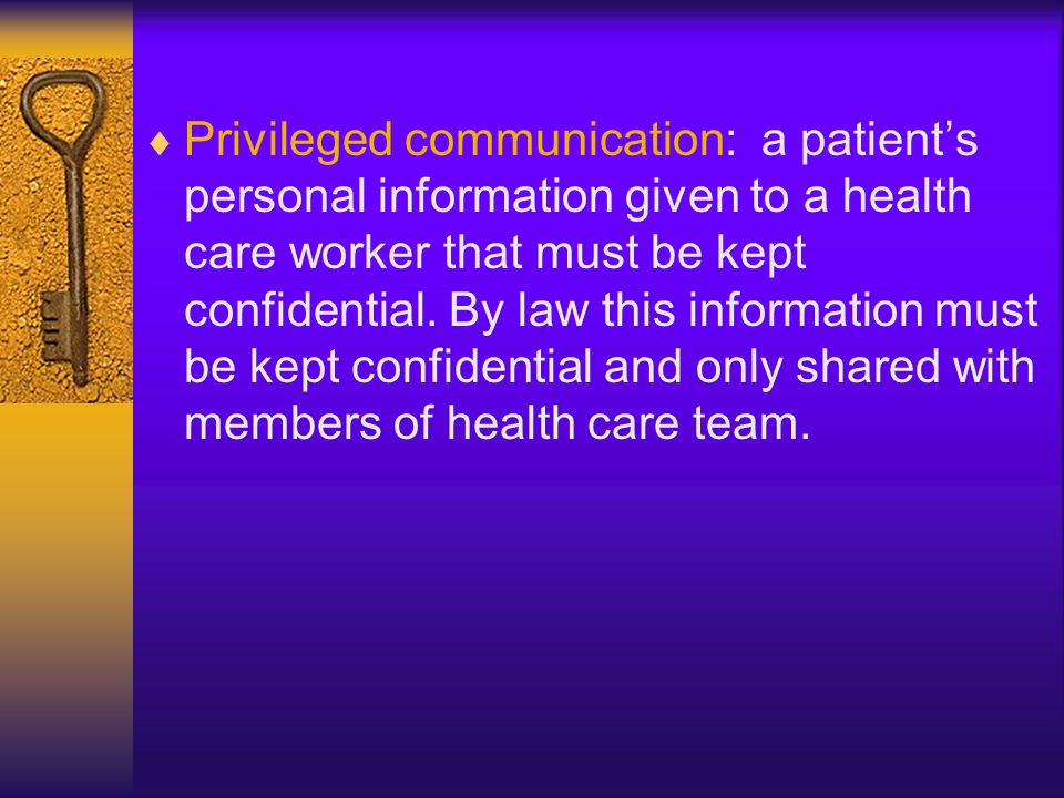 Privileged communication: a patient's personal information given to a health care worker that must be kept confidential.