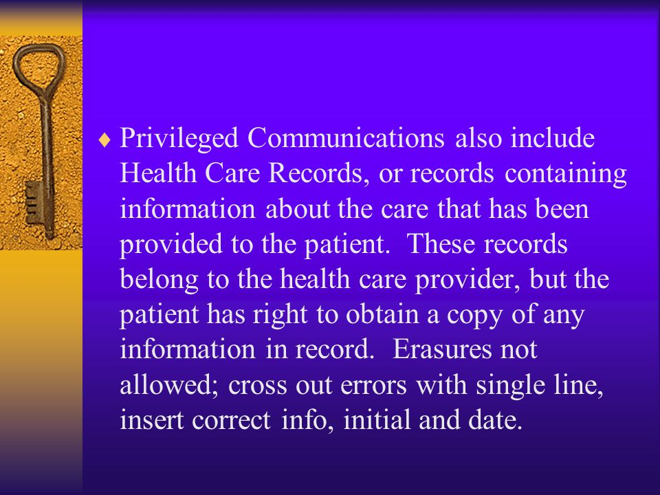 Privileged Communications also include Health Care Records, or records containing information about the care that has been provided to the patient.