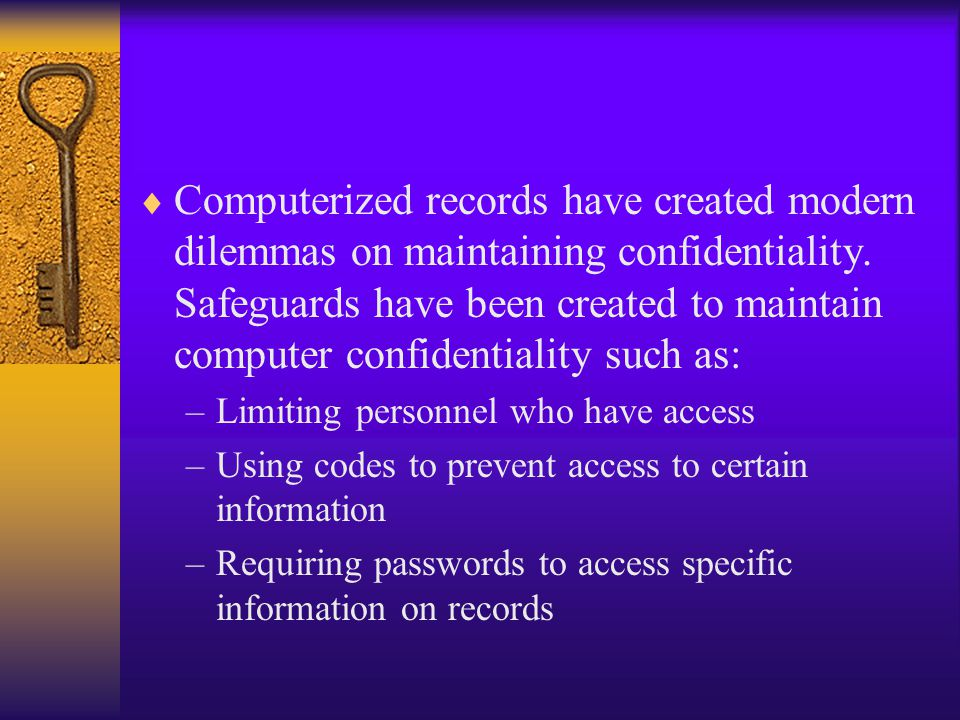 Computerized records have created modern dilemmas on maintaining confidentiality. Safeguards have been created to maintain computer confidentiality such as: