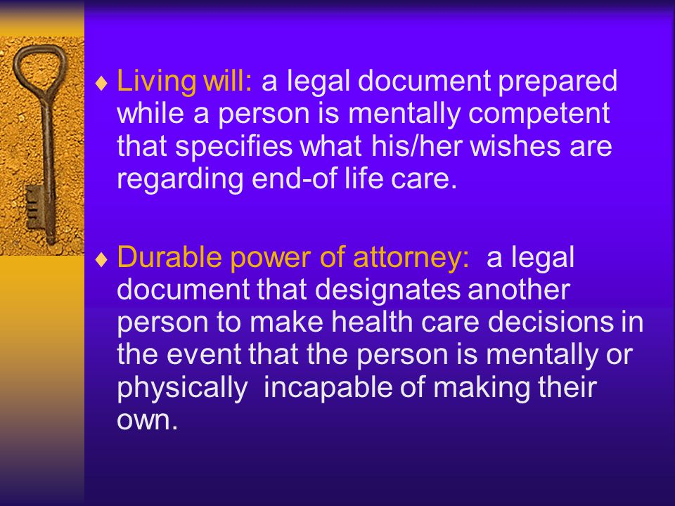 Living will: a legal document prepared while a person is mentally competent that specifies what his/her wishes are regarding end-of life care.