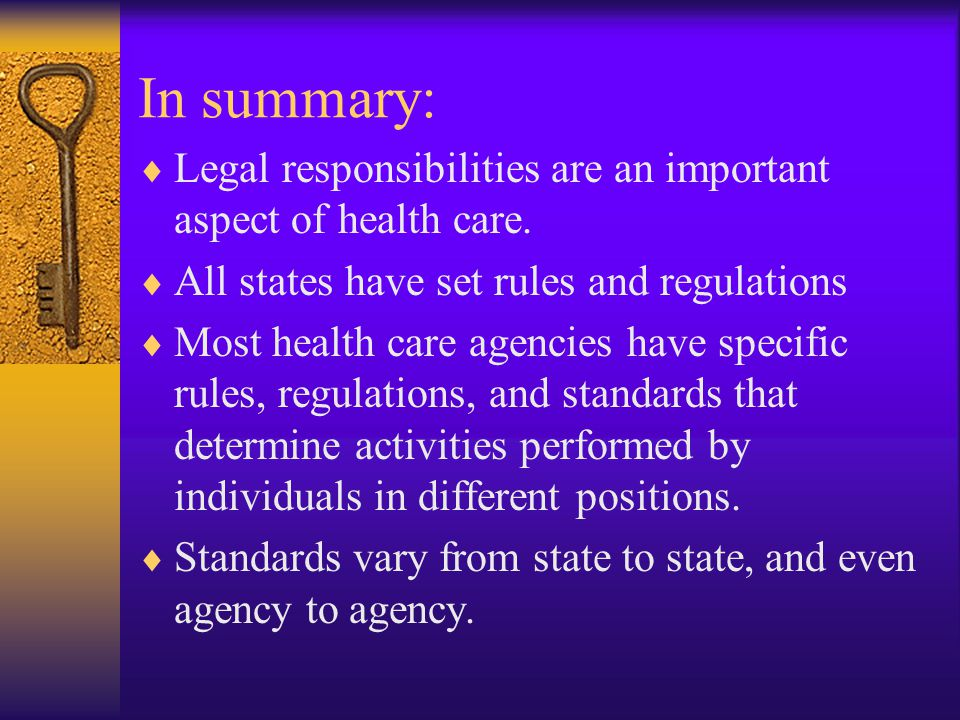 In summary: Legal responsibilities are an important aspect of health care. All states have set rules and regulations.