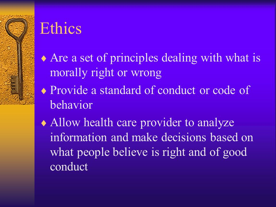 Ethics Are a set of principles dealing with what is morally right or wrong. Provide a standard of conduct or code of behavior.