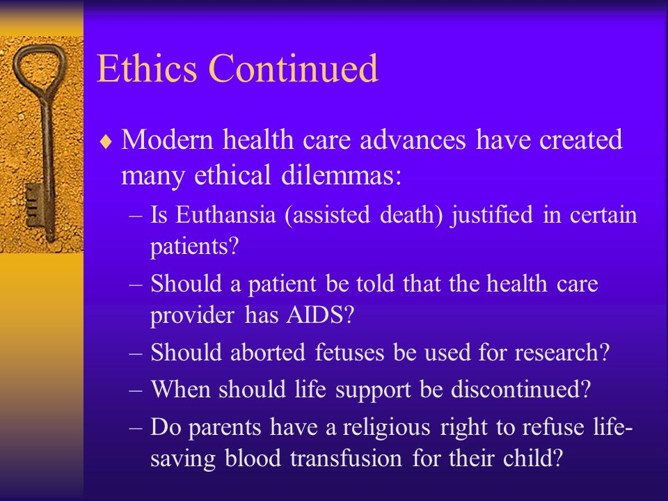 Ethics Continued Modern health care advances have created many ethical dilemmas: Is Euthansia (assisted death) justified in certain patients