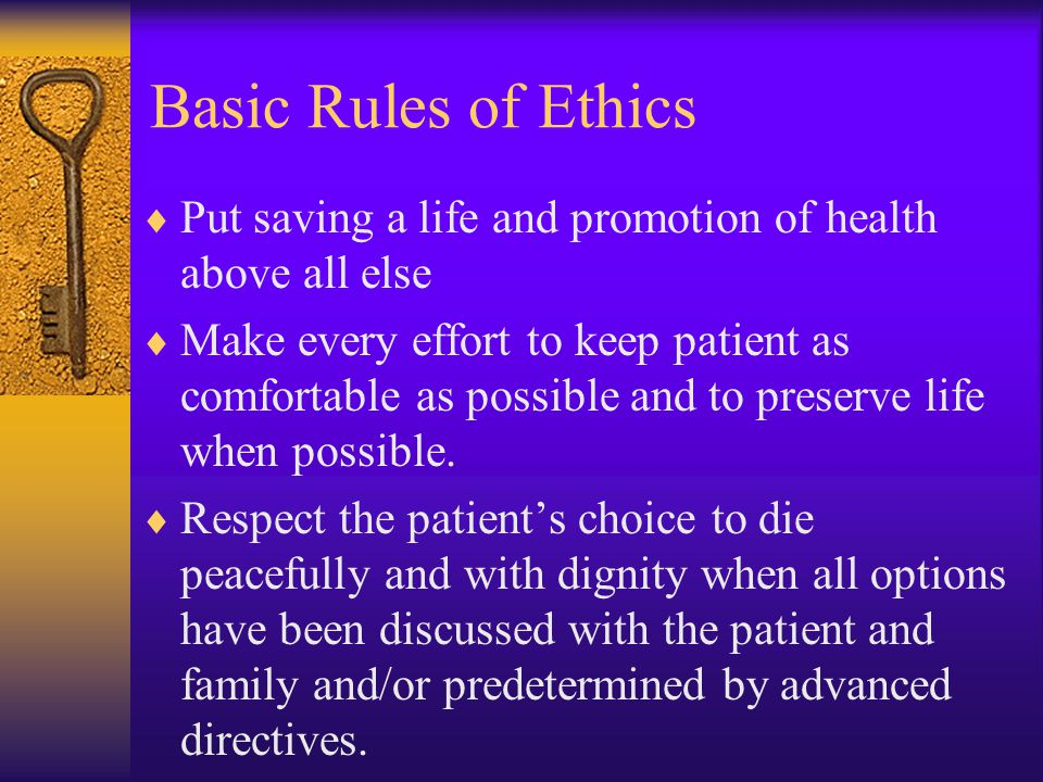Basic Rules of Ethics Put saving a life and promotion of health above all else.