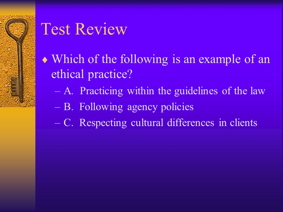 Test Review Which of the following is an example of an ethical practice A. Practicing within the guidelines of the law.