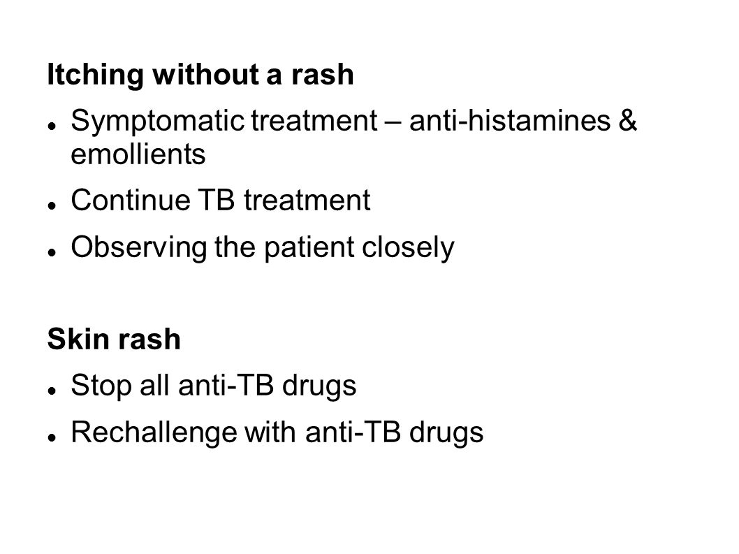 Itching without a rash Symptomatic treatment – anti-histamines & emollients. Continue TB treatment.
