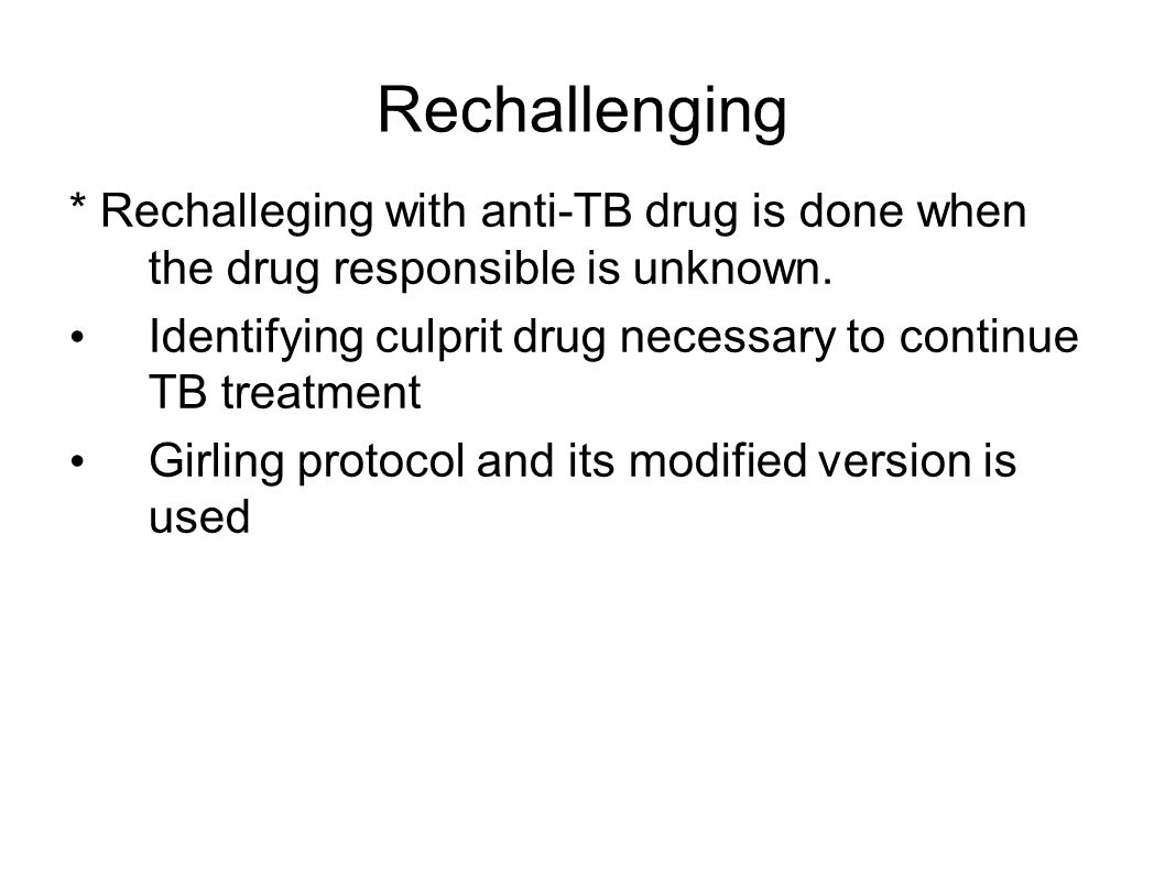 Rechallenging * Rechalleging with anti-TB drug is done when the drug responsible is unknown.