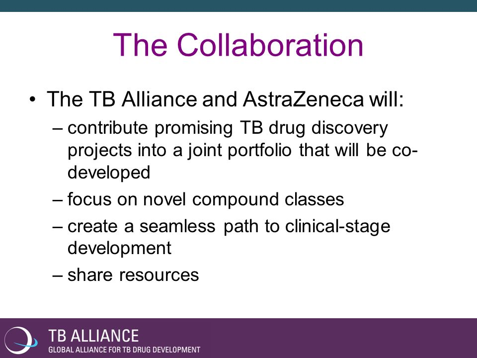 The Collaboration The TB Alliance and AstraZeneca will: