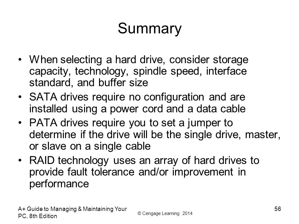 Summary When selecting a hard drive, consider storage capacity, technology, spindle speed, interface standard, and buffer size.