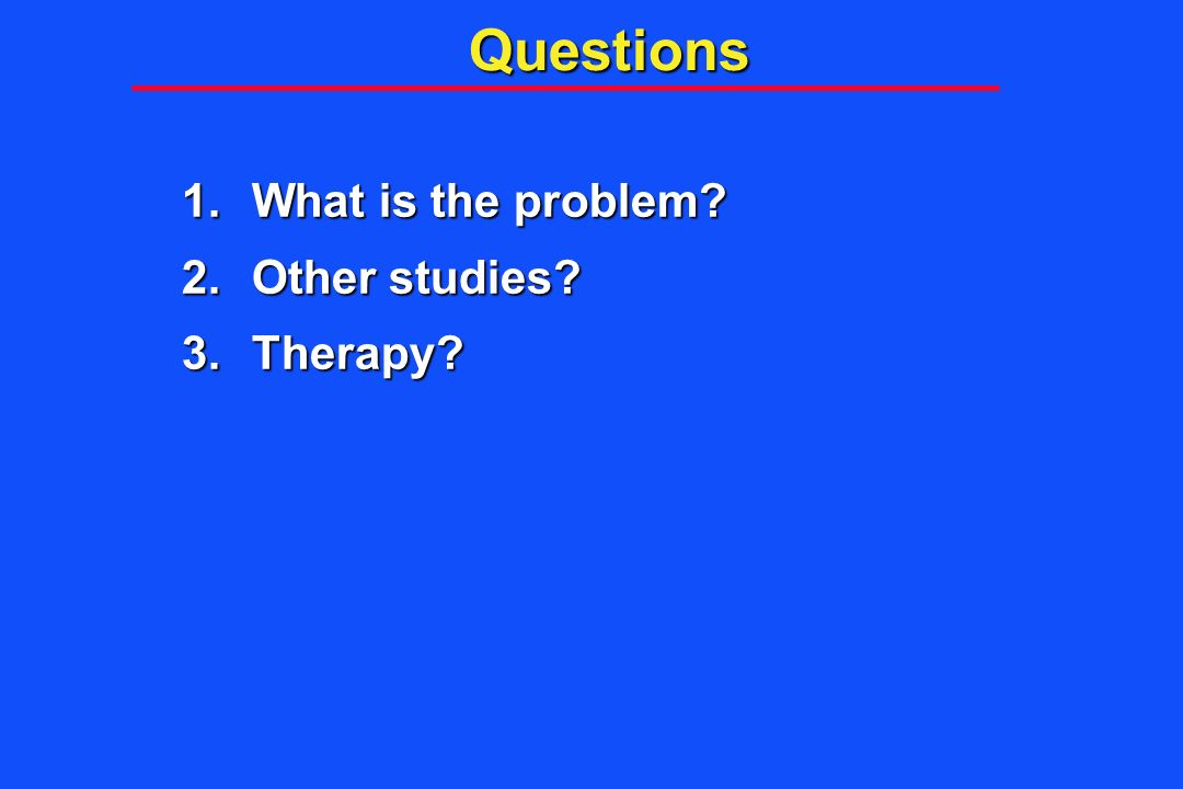 Questions What is the problem Other studies Therapy