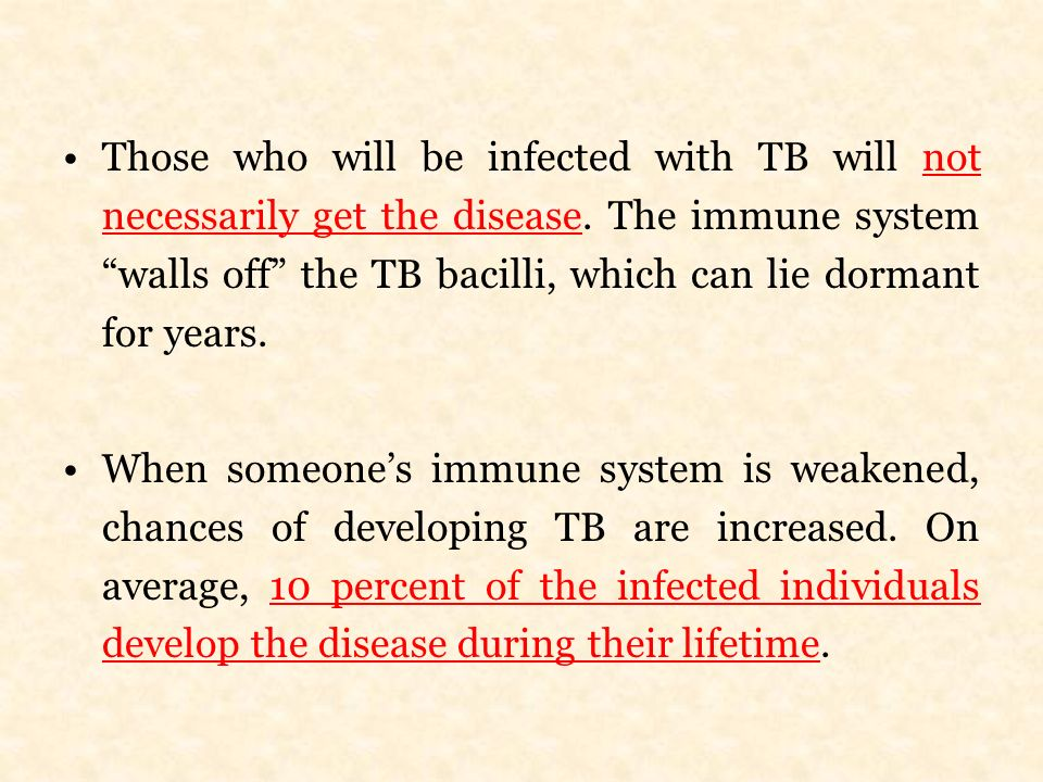 Those who will be infected with TB will not necessarily get the disease. The immune system walls off the TB bacilli, which can lie dormant for years.