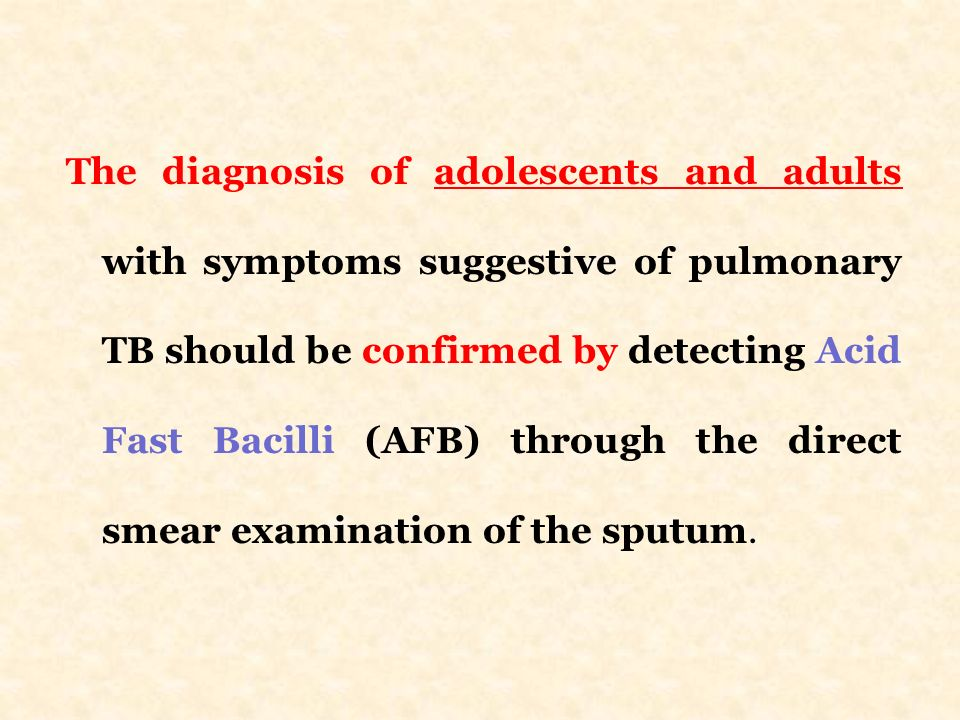The diagnosis of adolescents and adults with symptoms suggestive of pulmonary TB should be confirmed by detecting Acid Fast Bacilli (AFB) through the direct smear examination of the sputum.