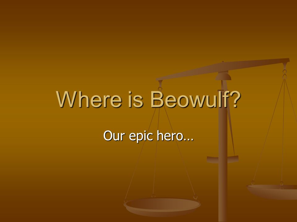 Where is Beowulf Our epic hero…