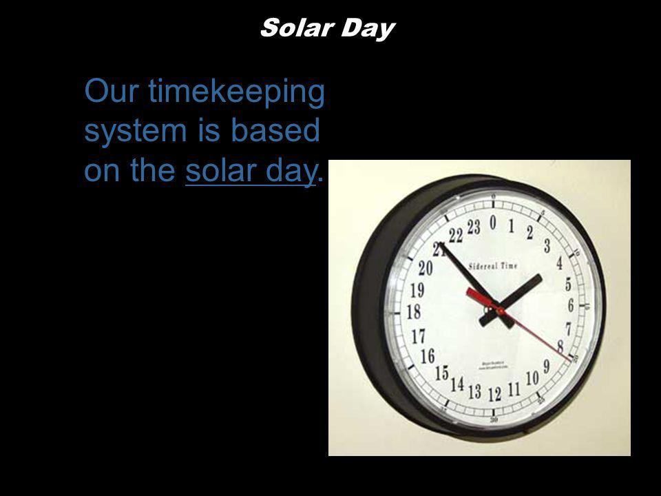 Our timekeeping system is based on the solar day.