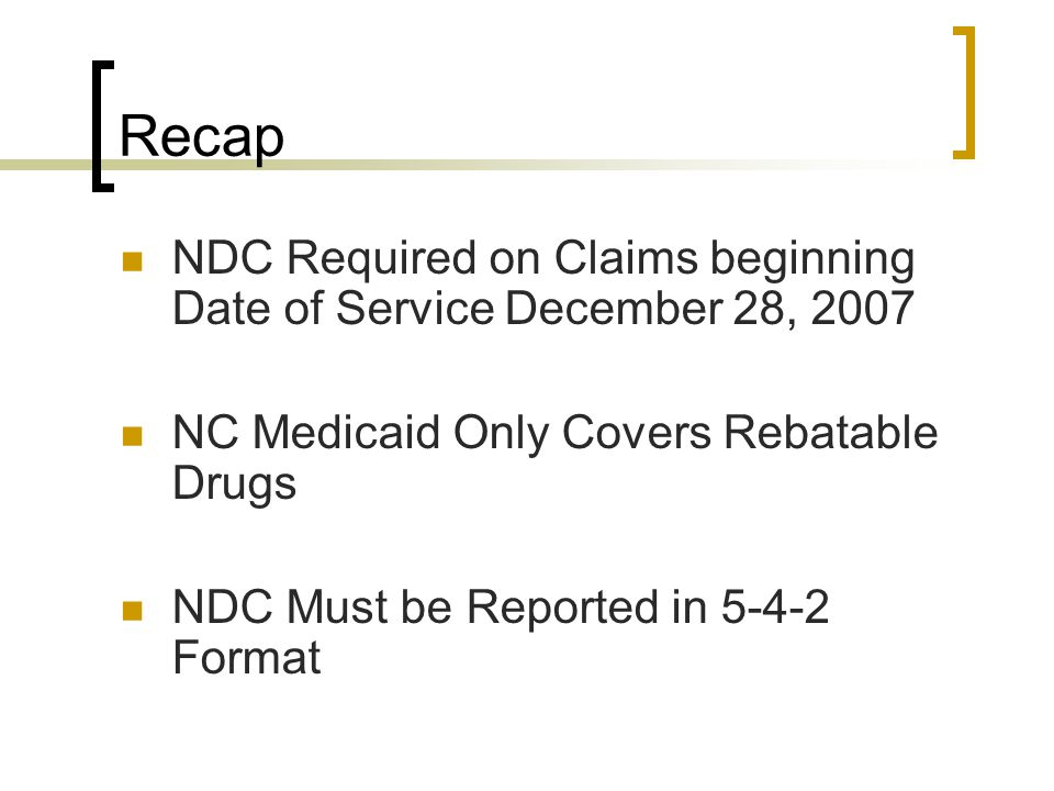 Recap NDC Required on Claims beginning Date of Service December 28, 2007. NC Medicaid Only Covers Rebatable Drugs.
