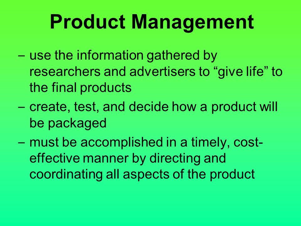 Product Management use the information gathered by researchers and advertisers to give life to the final products.