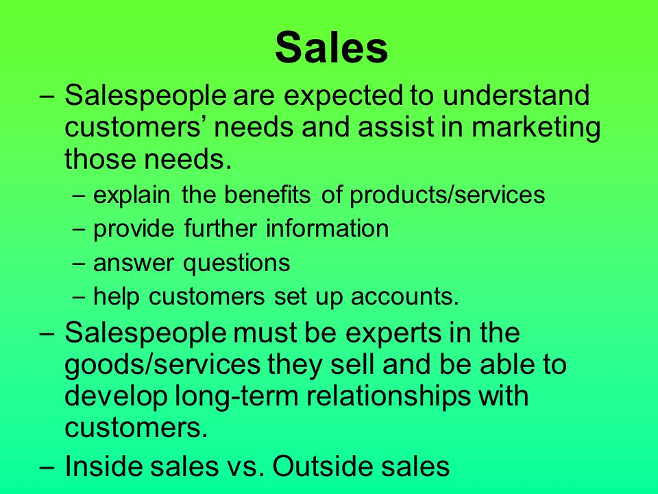 Sales Salespeople are expected to understand customers' needs and assist in marketing those needs. explain the benefits of products/services.
