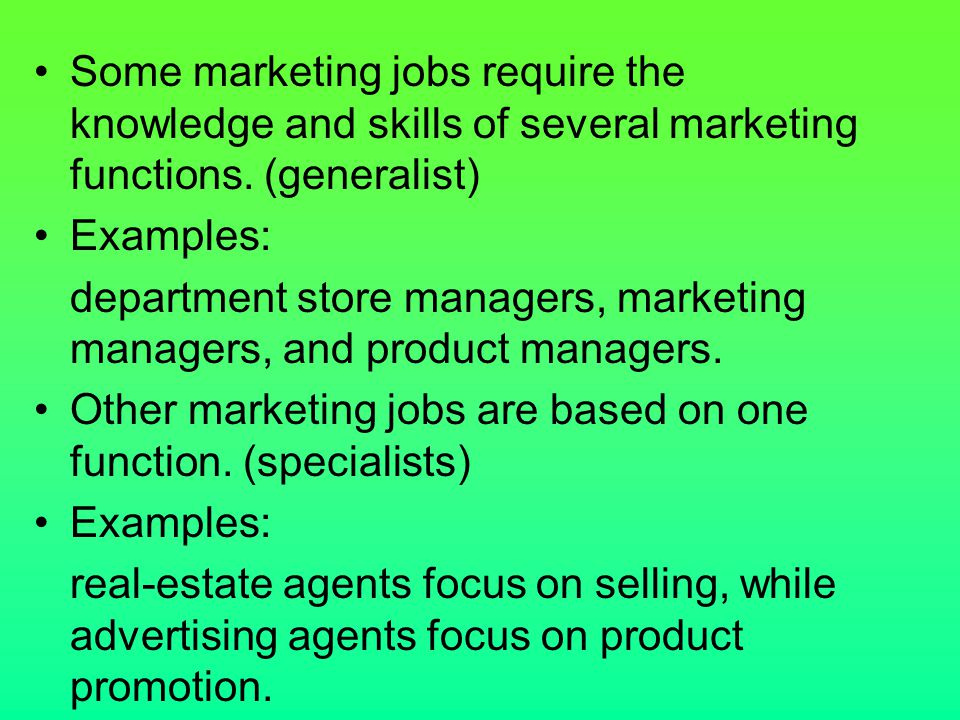 Some marketing jobs require the knowledge and skills of several marketing functions. (generalist)