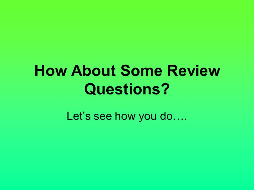 How About Some Review Questions