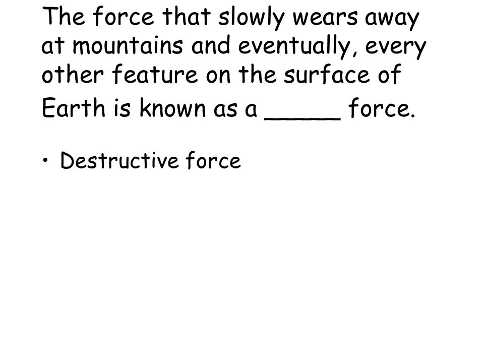 The force that slowly wears away at mountains and eventually, every other feature on the surface of Earth is known as a _____ force.