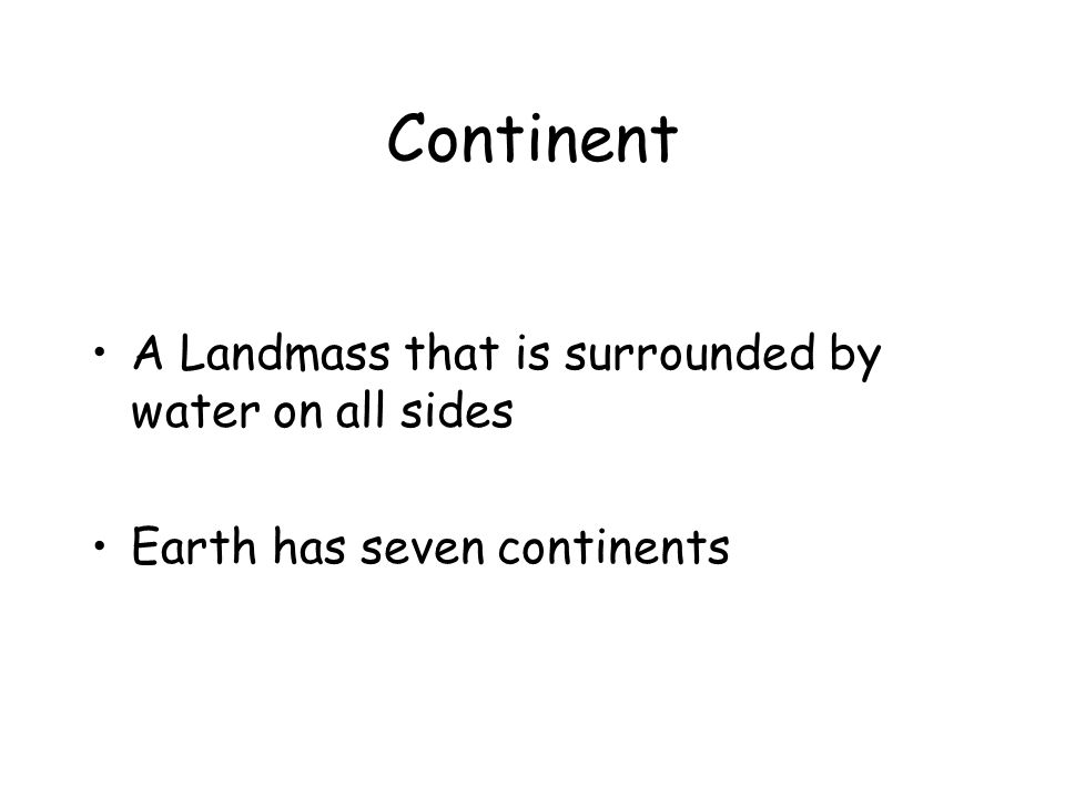 Continent A Landmass that is surrounded by water on all sides