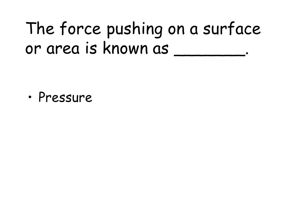 The force pushing on a surface or area is known as _______.