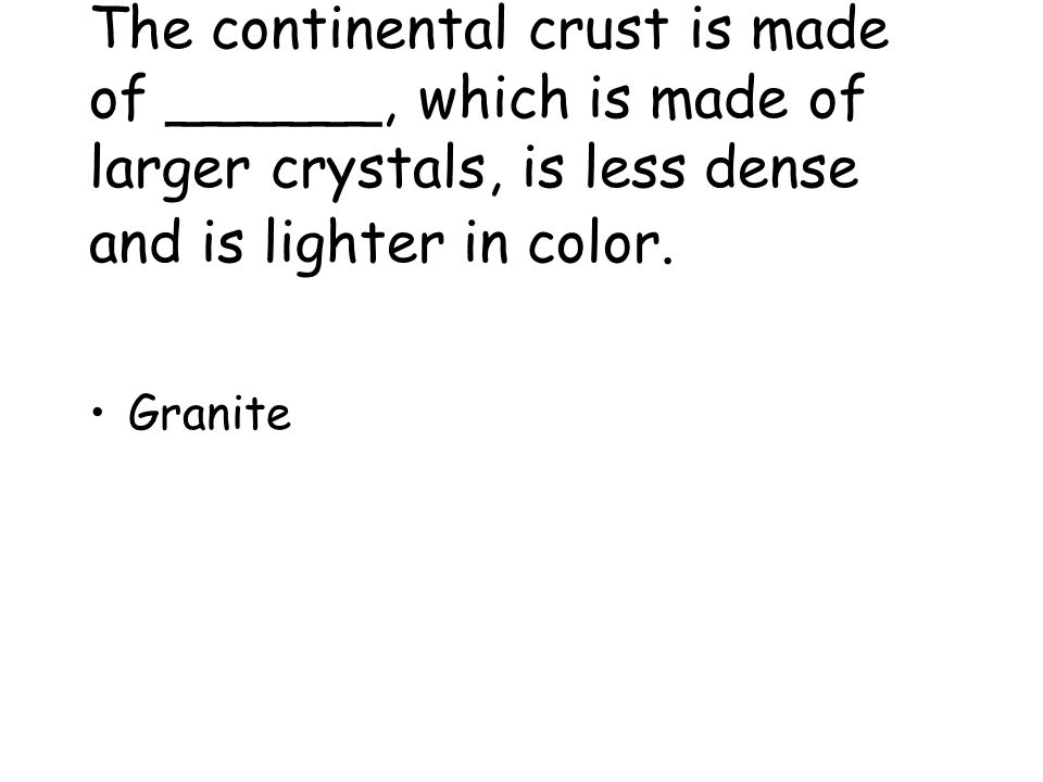 The continental crust is made of ______, which is made of larger crystals, is less dense and is lighter in color.