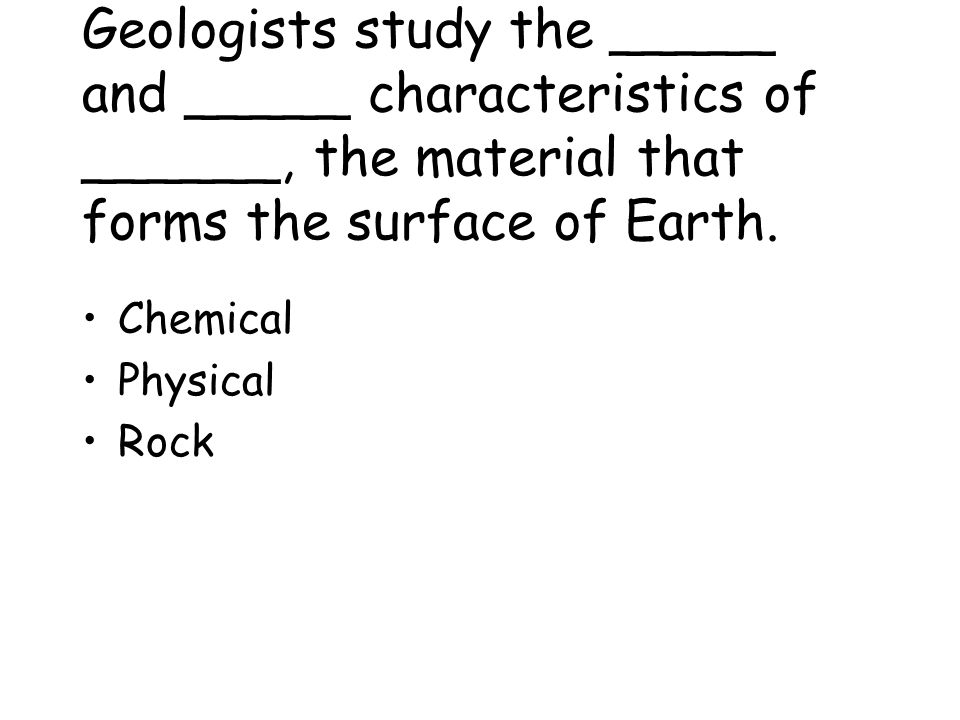 Geologists study the _____ and _____ characteristics of ______, the material that forms the surface of Earth.