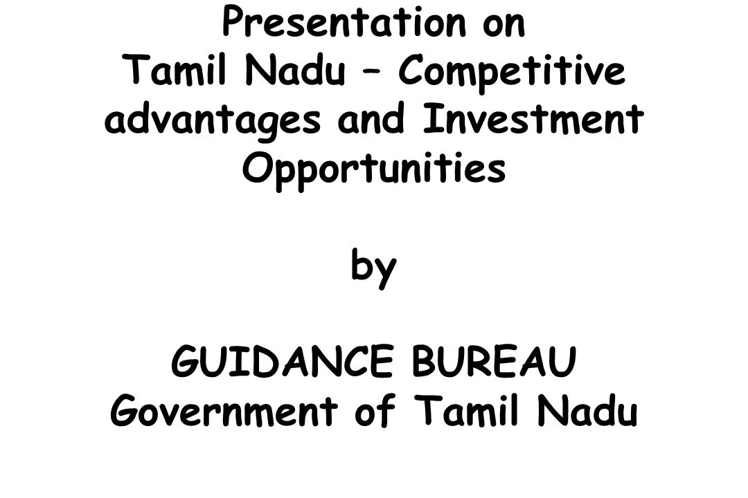 Presentation on Tamil Nadu – Competitive advantages and Investment Opportunities by GUIDANCE BUREAU Government of Tamil Nadu