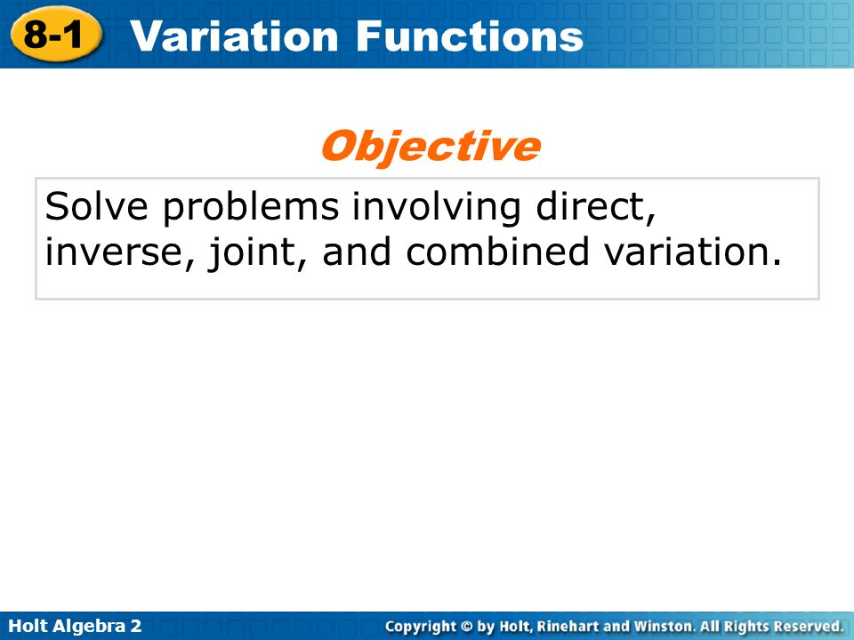 Objective Solve problems involving direct, inverse, joint, and combined variation.