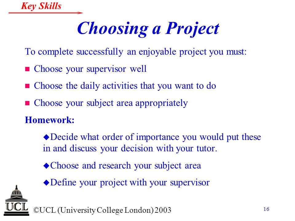 Choosing a Project To complete successfully an enjoyable project you must: Choose your supervisor well.