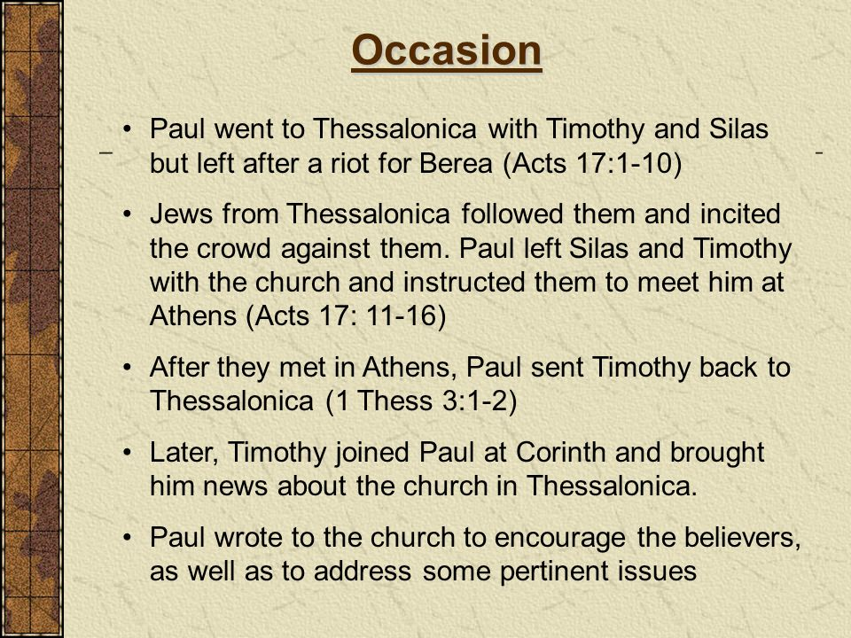 Occasion Paul went to Thessalonica with Timothy and Silas but left after a riot for Berea (Acts 17:1-10)
