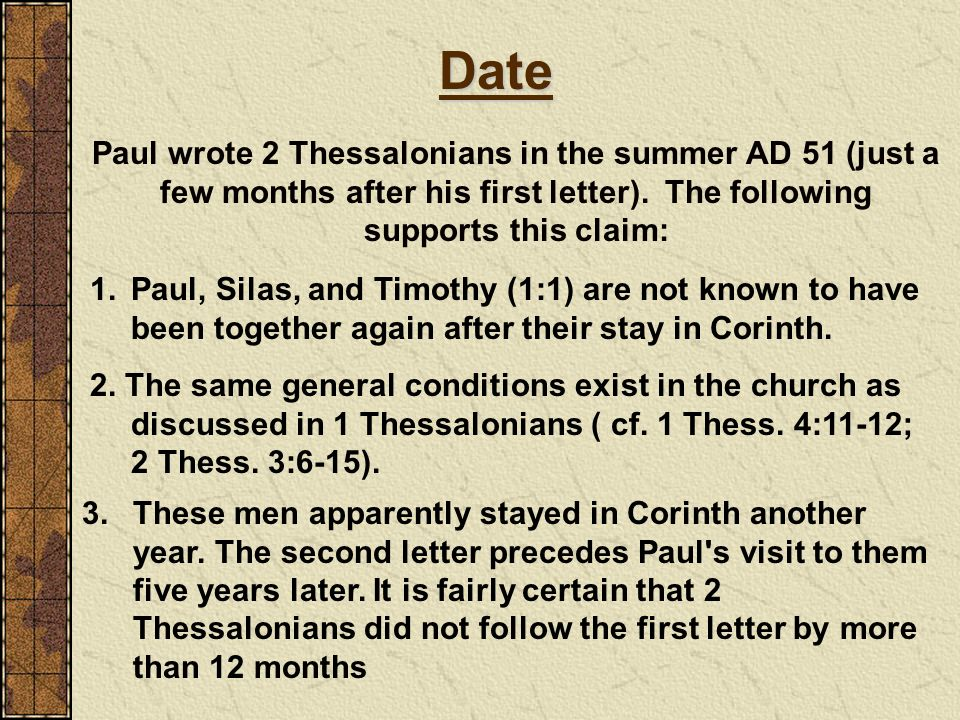 Date Paul wrote 2 Thessalonians in the summer AD 51 (just a few months after his first letter). The following supports this claim: